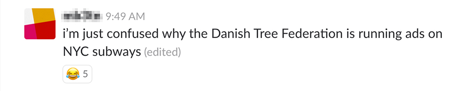 I'm just confused why the Danish Tree Federation is running ads on NYC subways