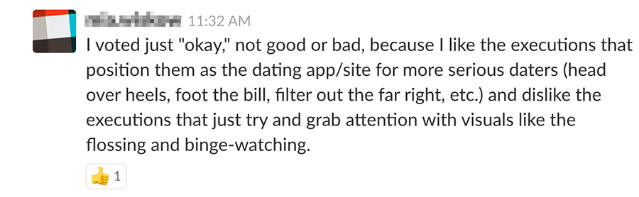 """I voted just """"okay,"""" not good or bad, because I like the executions that position them as the dating app/site for more serious daters (head over heels, foot the bill, filter out the far right, etc) and dislike the executions that just try to grab attention with visuals like the flossing and binge-watching."""