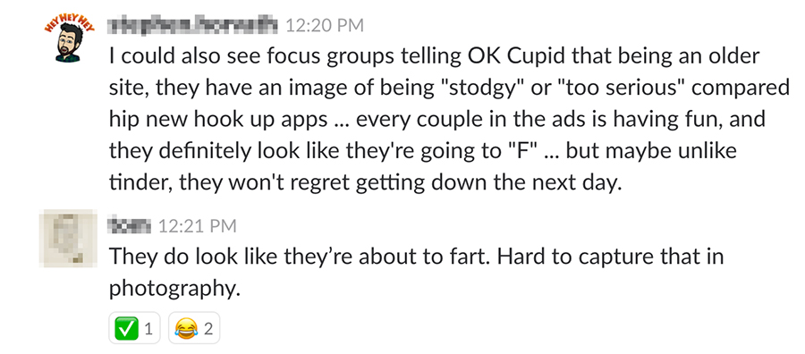 """I could also see focus groups telling OK Cupid that being an older site, they have an image of being """"stodgy"""" or """"too serious"""" compared to hip new hook up apps... every couple in the ads is having fun, and they definitely look like they're going to """"F"""" but maybe unlike tinder, they won't regret getting down the next day."""
