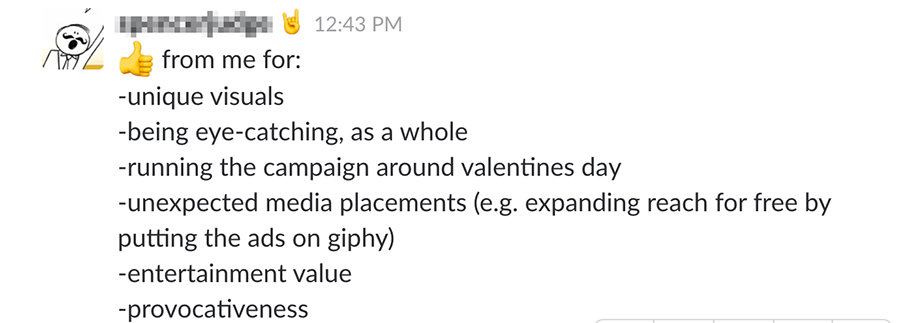 From me: Unique visuals, Being eye catching as a whole, Running the campaign around Valentine's Day, Unexpected media placements (expanding reach for free by putting the ads on giphy, Entertainment value, Provocativeness