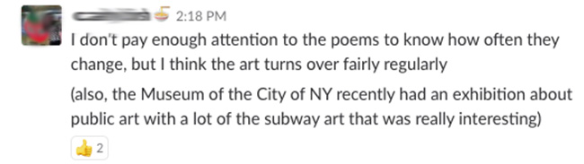 I don't pay enough attention to the poems to know how often they change, but I think the art turns over fairly regularly (also the Museum of the City of NY recently had an exhibition about public art with a lot of the subway art that was really interesting)