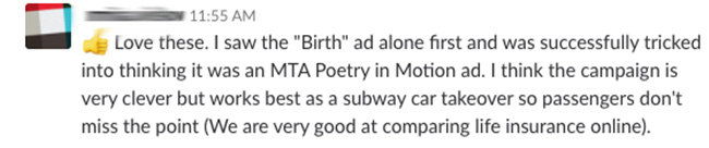Love these. I saw the 'Birth' ad alone first and was successfully tricked into thinking ti was an MTA Poetry in Motion ad. I think the campaign is very clever but works best as a subway car takeover so passengers don't miss the point (We are very good at comparing life insurance online).