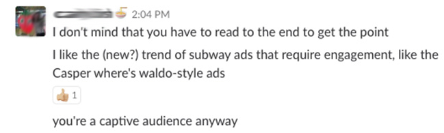 I don't midn that you have to read to the end to get the point. I like the (new?) trend of subway ads that require engagement, like the Casper where's waldo-style ads. You're a captive audience anyway.