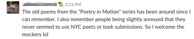 "The old poems from the ""Poetry in MOtion"" series has been around since I can remember. I also remember people being slightly annoyed that they never seemed to use NYC poets or took submissions. So I welcome the mockery lol"