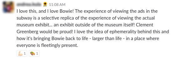 I love this, and I love Bowie! The experience of viewing the ads in the subway is a selective replica of the experience of viewing the actual museum exhibit... an exhibit outside of the museum itself! Clement Greenberg would be proud! I love the idea of ephemerality behind this and how it's bringing Bowie back to live -larger than life- in a place where everyone is fleetingly present.