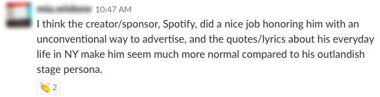 I think the creator/sponsor, Spotify, did a nice job honoring him with an unconventional way to advertise, and the quotes/lyrics about his everyday life in NY make him seem much more normal compared to his outlandish stage persona.
