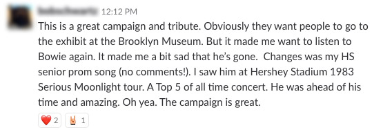 This is a great campaign and tribute. Obviously they want people to go to the exhibit at the Brooklyn Museum. But it made me want to listen to Bowie again. It made me a bit sad that he's gone. Changes was my HS senior prom song (no comments!). I saw him at Hershey Stadium in 1982 Serious Moonlight tour. A Top 5 of all time concert. He was ahead of his time and amazing. Oh yea. The campaign is great.
